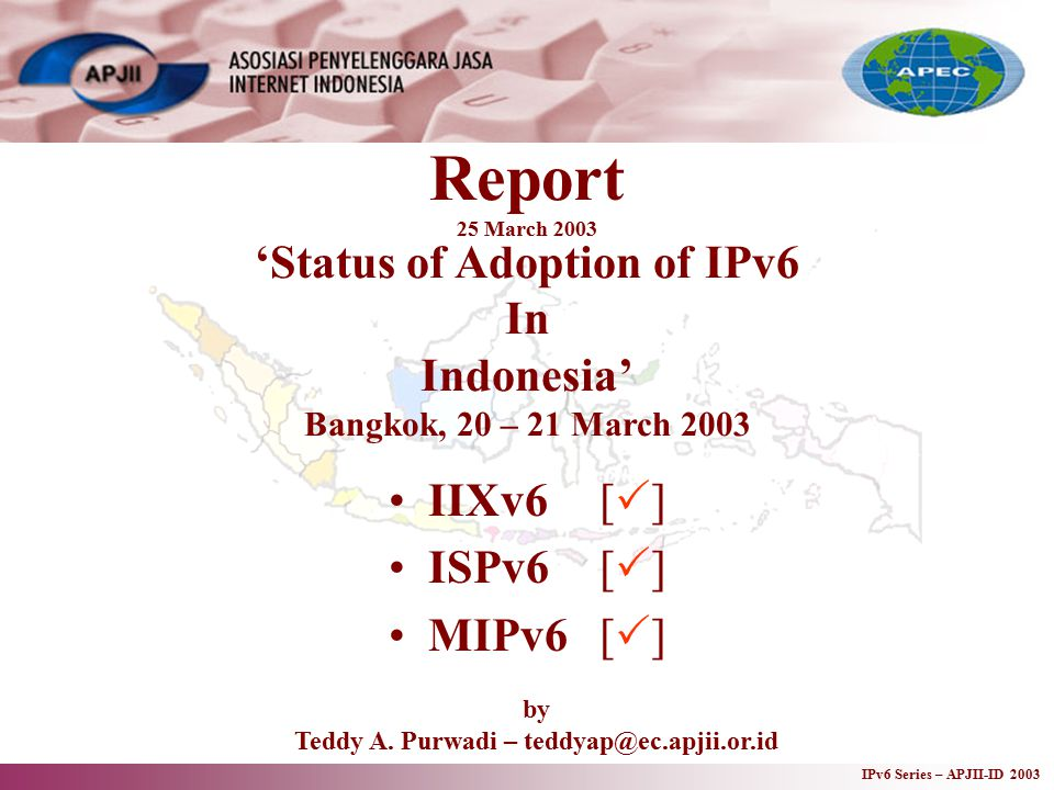 IPv6 Series – APJII-ID 2003 Report 25 March 2003 IIXv6[  ] ISPv6[  ] MIPv6[  ] 'Status of Adoption of IPv6 In Indonesia' Bangkok, 20 – 21 March 2003 by Teddy A.