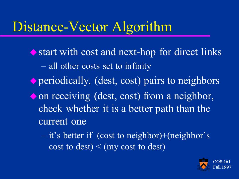 COS 461 Fall 1997 Distance-Vector Routing u iterative, distributed algorithm u nodes communicate with their neighbors, advertising available routing options u useful information diffuses through the graph destinationcostnext hop A13A B19A C3D D1D Einf-
