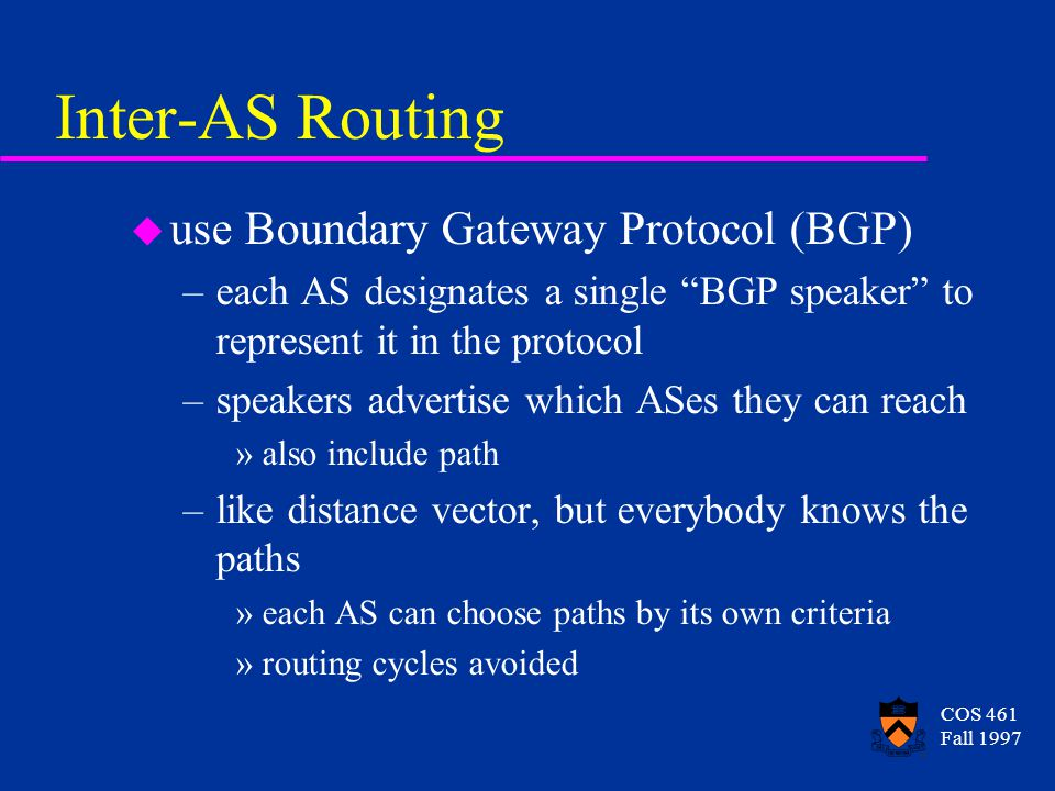 COS 461 Fall 1997 Routing within an AS u many approaches are viable –static routing tables –RIP (Routing Information Protocol) uses distance-vector approach –OPSF (Open Shortest Path First) uses link-state approach, with some optimizations
