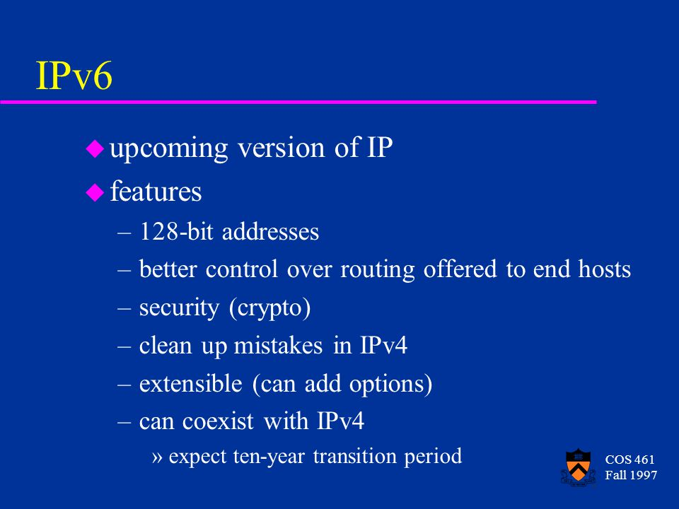 COS 461 Fall 1997 Classless Routing u generalization: treat network number as having a variable number of bits u saves space in routing tables u allows variable number of hosts in a network, so uses network numbers more efficiently u but we'll still run out of IP addresses before too long