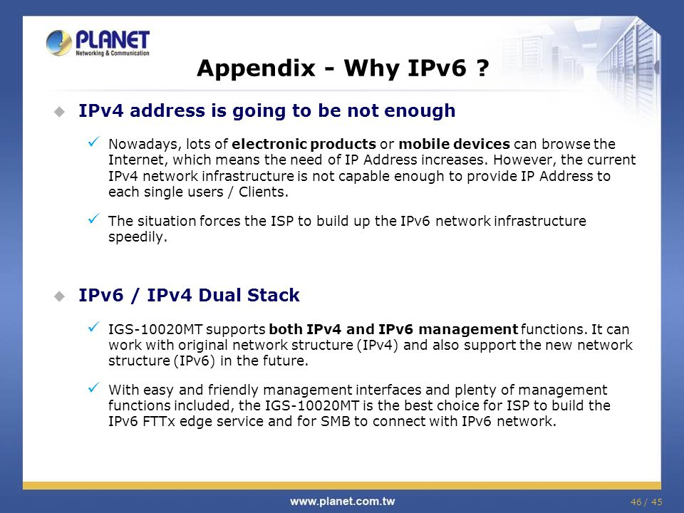 46 / 45 Appendix - Why IPv6 ?  IPv4 address is going to be not enough Nowadays, lots of electronic products or mobile devices can browse the Internet