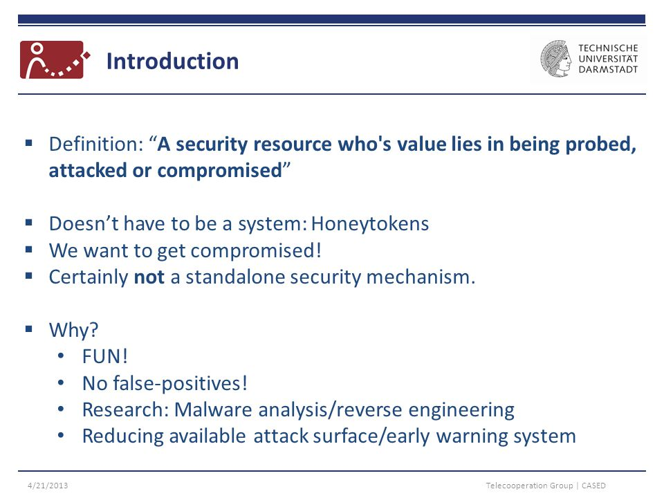 Introduction 4/21/2013Telecooperation Group | CASED  Definition: A security resource who s value lies in being probed, attacked or compromised  Doesn't have to be a system: Honeytokens  We want to get compromised.