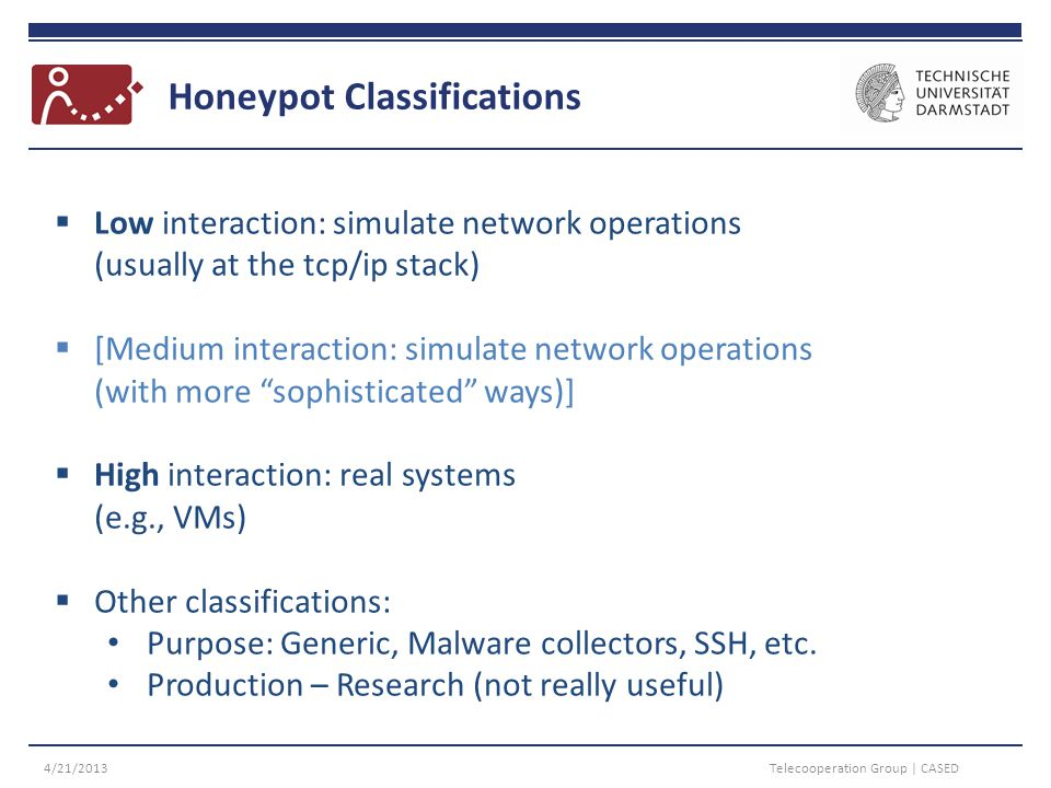 Honeypot Classifications 4/21/2013Telecooperation Group | CASED  Low interaction: simulate network operations (usually at the tcp/ip stack)  [Medium interaction: simulate network operations (with more sophisticated ways)]  High interaction: real systems (e.g., VMs)  Other classifications: Purpose: Generic, Malware collectors, SSH, etc.