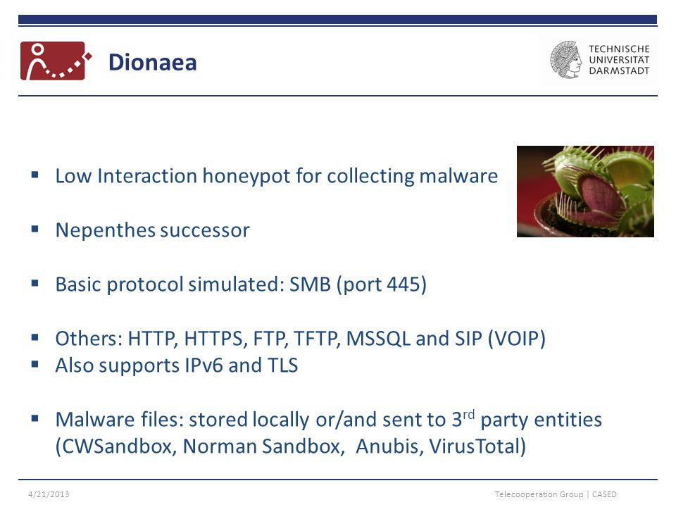 Dionaea 4/21/2013Telecooperation Group | CASED  Low Interaction honeypot for collecting malware  Nepenthes successor  Basic protocol simulated: SMB (port 445)  Others: HTTP, HTTPS, FTP, TFTP, MSSQL and SIP (VOIP)  Also supports IPv6 and TLS  Malware files: stored locally or/and sent to 3 rd party entities (CWSandbox, Norman Sandbox, Anubis, VirusTotal)