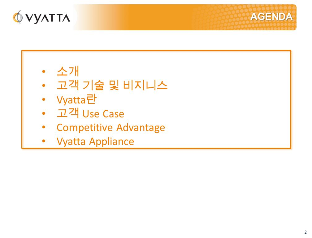 2 AGENDA 소개 고객 기술 및 비지니스 Vyatta 란 고객 Use Case Competitive Advantage Vyatta Appliance