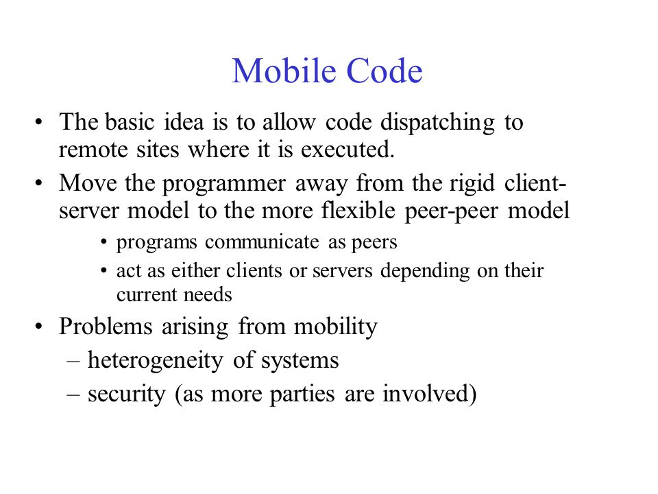 Mobile Code The basic idea is to allow code dispatching to remote sites where it is executed.