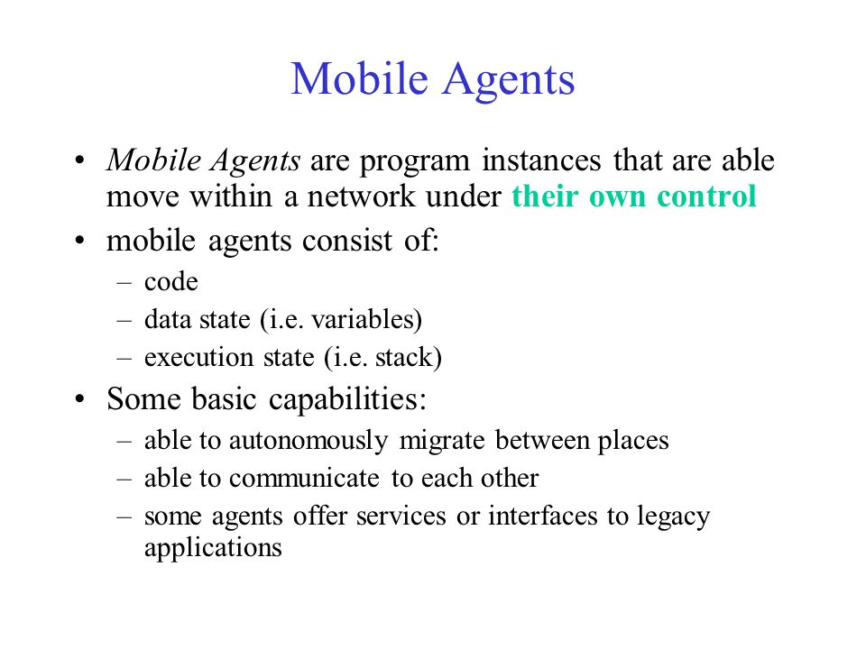 Mobile Agents Mobile Agents are program instances that are able move within a network under their own control mobile agents consist of: –code –data st