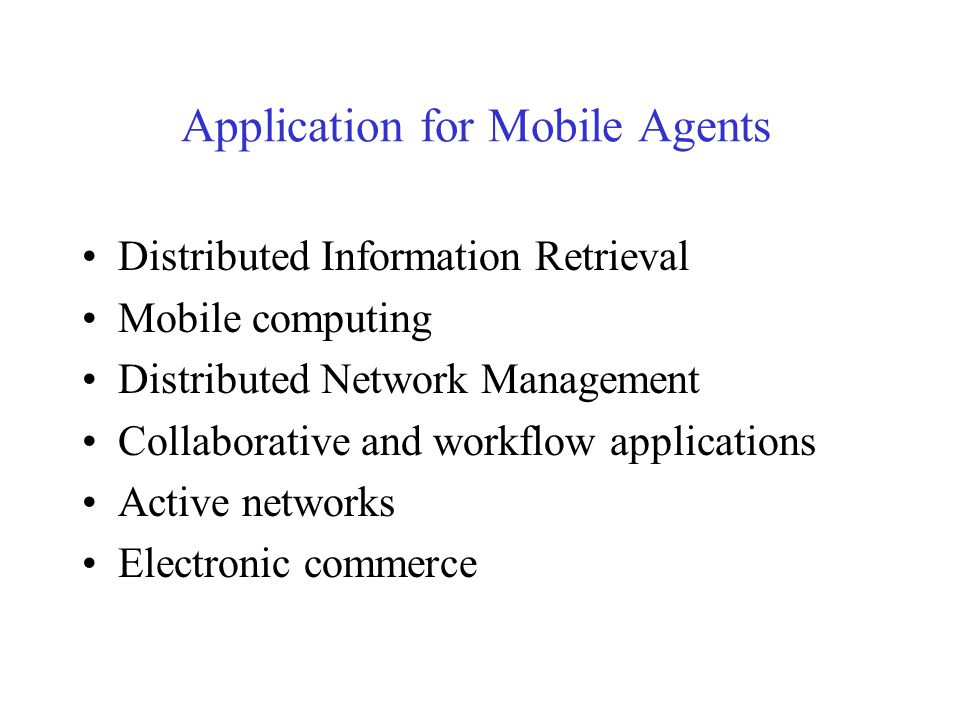 Application for Mobile Agents Distributed Information Retrieval Mobile computing Distributed Network Management Collaborative and workflow applications Active networks Electronic commerce