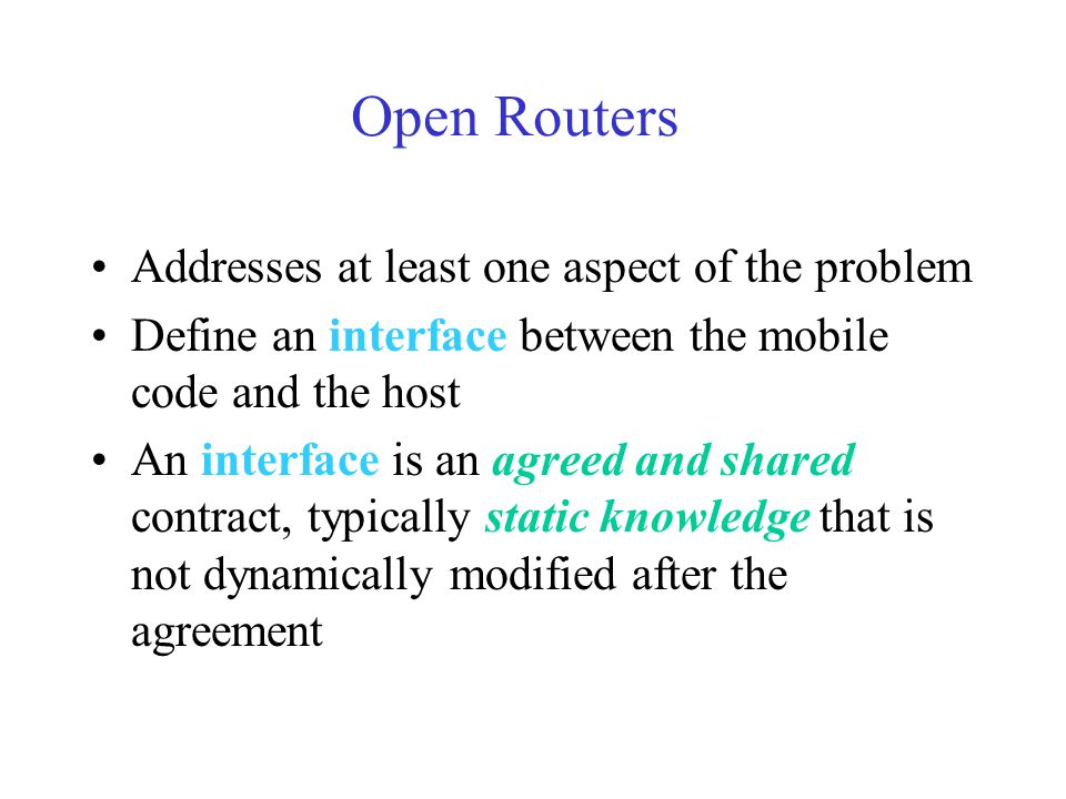 Open Routers Addresses at least one aspect of the problem Define an interface between the mobile code and the host An interface is an agreed and shared contract, typically static knowledge that is not dynamically modified after the agreement