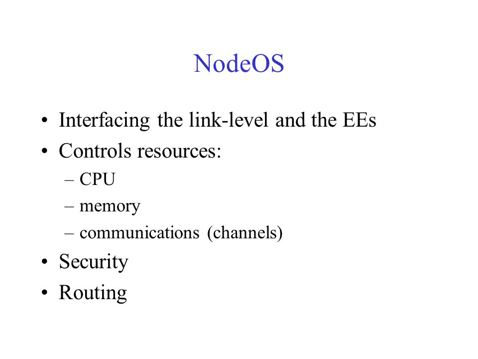 NodeOS Interfacing the link-level and the EEs Controls resources: –CPU –memory –communications (channels) Security Routing