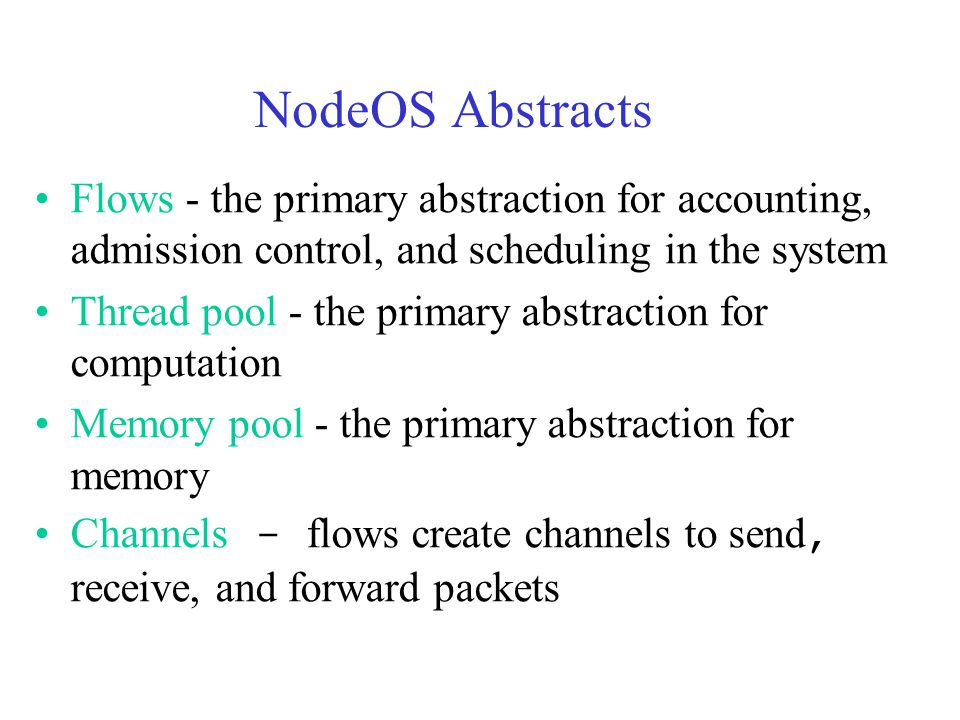 NodeOS Abstracts Flows - the primary abstraction for accounting, admission control, and scheduling in the system Thread pool - the primary abstraction for computation Memory pool - the primary abstraction for memory Channels - flows create channels to send, receive, and forward packets