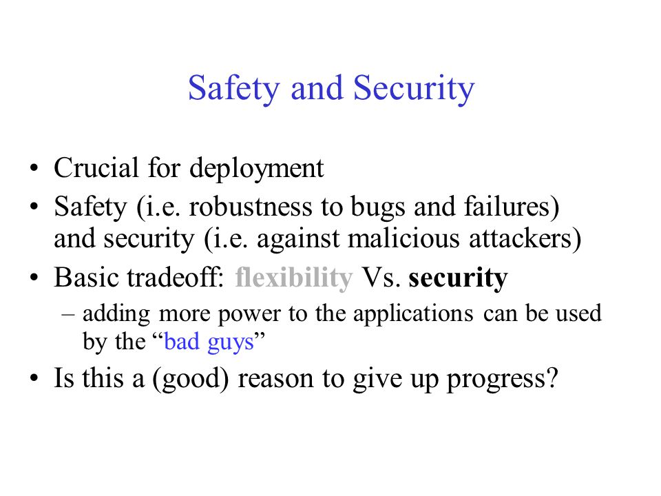 Safety and Security Crucial for deployment Safety (i.e. robustness to bugs and failures) and security (i.e. against malicious attackers) Basic tradeof