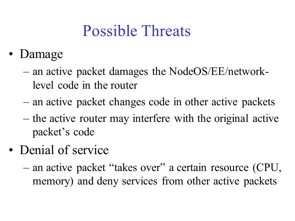 Possible Threats Damage –an active packet damages the NodeOS/EE/network- level code in the router –an active packet changes code in other active packets –the active router may interfere with the original active packet's code Denial of service –an active packet takes over a certain resource (CPU, memory) and deny services from other active packets