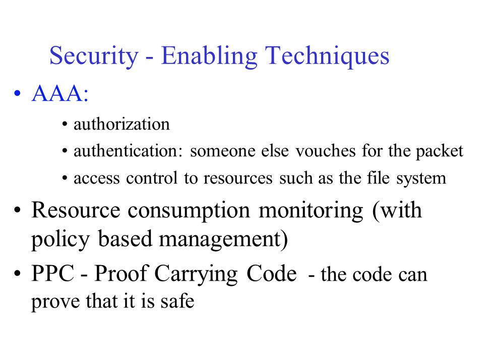 Security - Enabling Techniques AAA: authorization authentication: someone else vouches for the packet access control to resources such as the file system Resource consumption monitoring (with policy based management) PPC - Proof Carrying Code - the code can prove that it is safe