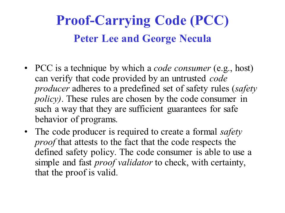 Proof-Carrying Code (PCC) Peter Lee and George Necula PCC is a technique by which a code consumer (e.g., host) can verify that code provided by an unt