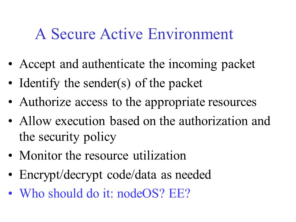 A Secure Active Environment Accept and authenticate the incoming packet Identify the sender(s) of the packet Authorize access to the appropriate resou