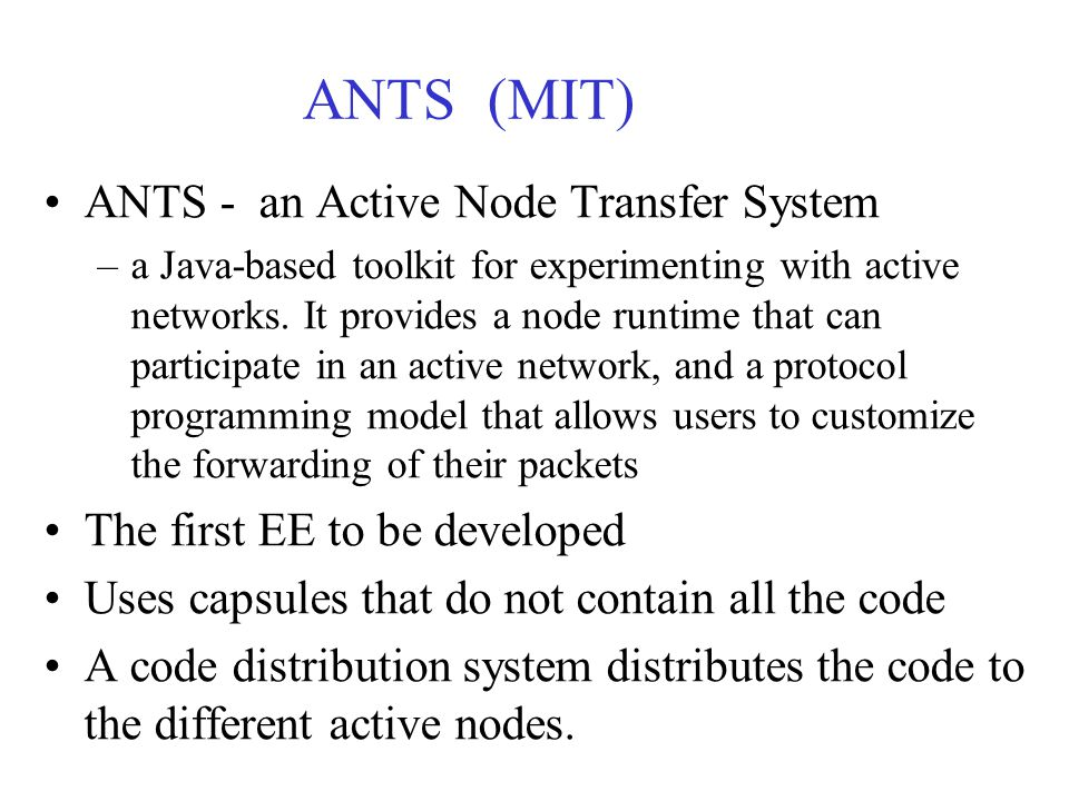 ANTS (MIT) ANTS - an Active Node Transfer System –a Java-based toolkit for experimenting with active networks.