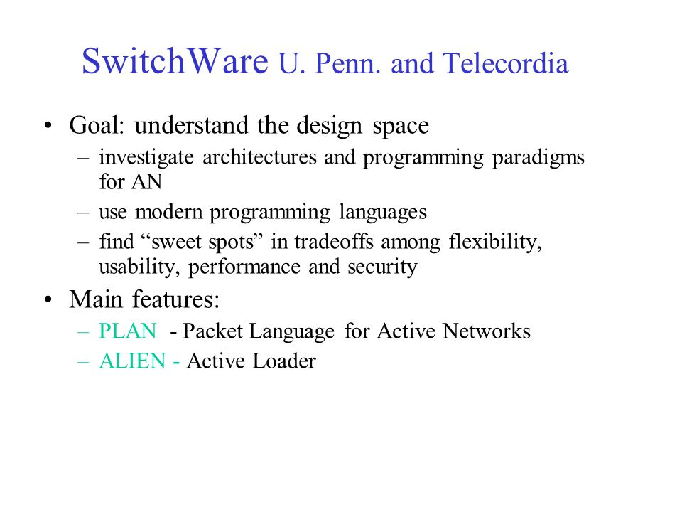 SwitchWare U. Penn. and Telecordia Goal: understand the design space –investigate architectures and programming paradigms for AN –use modern programmi