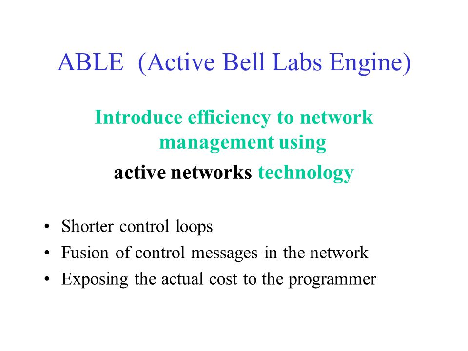 ABLE (Active Bell Labs Engine) Shorter control loops Fusion of control messages in the network Exposing the actual cost to the programmer Introduce efficiency to network management using active networks technology