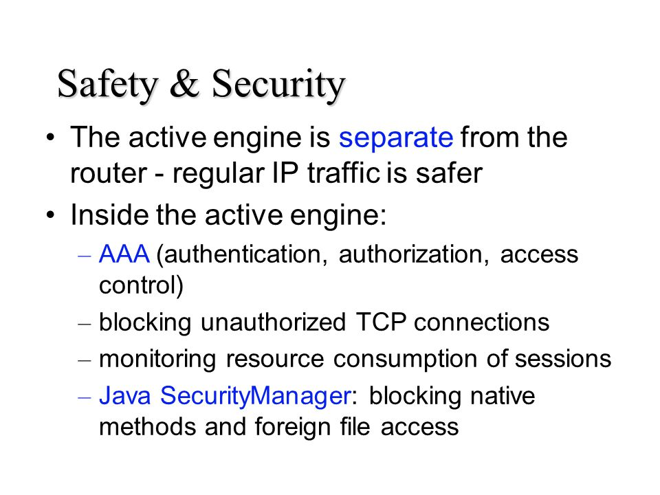 Safety & Security The active engine is separate from the router - regular IP traffic is safer Inside the active engine: – AAA (authentication, authorization, access control) – blocking unauthorized TCP connections – monitoring resource consumption of sessions – Java SecurityManager: blocking native methods and foreign file access