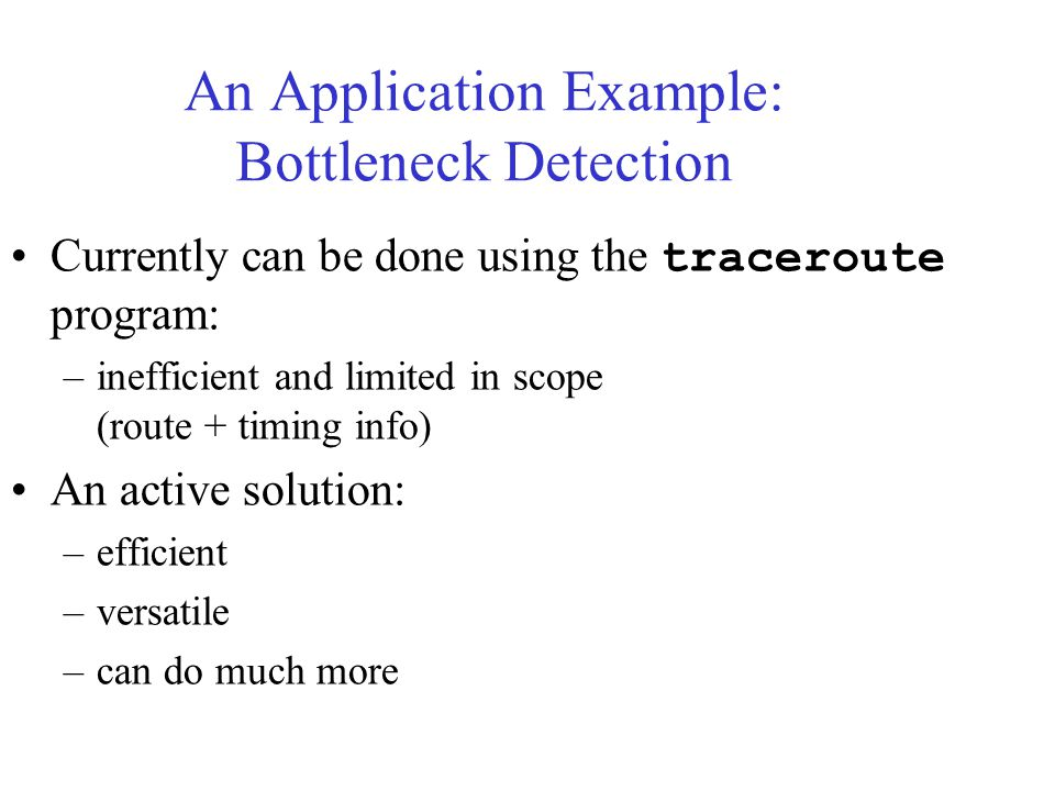 An Application Example: Bottleneck Detection Currently can be done using the traceroute program: –inefficient and limited in scope (route + timing info) An active solution: –efficient –versatile –can do much more