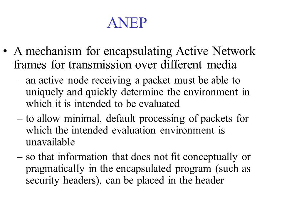 ANEP A mechanism for encapsulating Active Network frames for transmission over different media –an active node receiving a packet must be able to uniquely and quickly determine the environment in which it is intended to be evaluated –to allow minimal, default processing of packets for which the intended evaluation environment is unavailable –so that information that does not fit conceptually or pragmatically in the encapsulated program (such as security headers), can be placed in the header