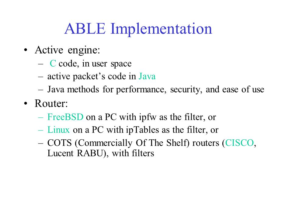 ABLE Implementation Active engine: – C code, in user space –active packet's code in Java –Java methods for performance, security, and ease of use Router: –FreeBSD on a PC with ipfw as the filter, or –Linux on a PC with ipTables as the filter, or –COTS (Commercially Of The Shelf) routers (CISCO, Lucent RABU), with filters