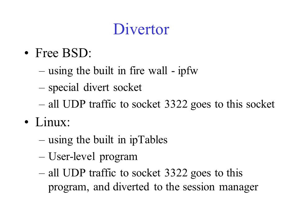 Divertor Free BSD: –using the built in fire wall - ipfw –special divert socket –all UDP traffic to socket 3322 goes to this socket Linux: –using the b