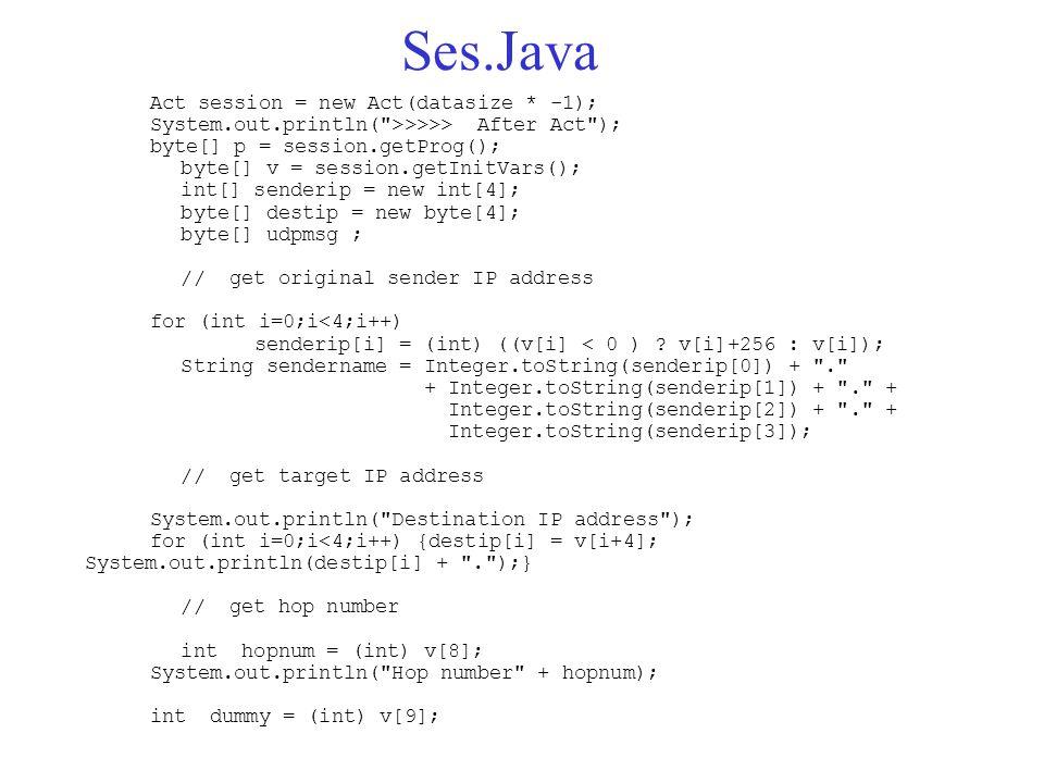 Ses.Java Act session = new Act(datasize * -1); System.out.println( >>>>> After Act ); byte[] p = session.getProg(); byte[] v = session.getInitVars(); int[] senderip = new int[4]; byte[] destip = new byte[4]; byte[] udpmsg ; // get original sender IP address for (int i=0;i<4;i++) senderip[i] = (int) ((v[i] < 0 ) .