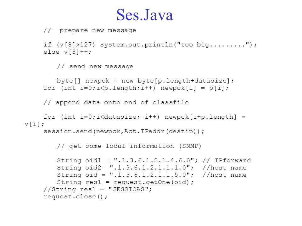 Ses.Java // prepare new message if (v[8]>127) System.out.println( too big......... ); else v[8]++; // send new message byte[] newpck = new byte[p.length+datasize]; for (int i=0;i<p.length;i++) newpck[i] = p[i]; // append data onto end of classfile for (int i=0;i<datasize; i++) newpck[i+p.length] = v[i]; session.send(newpck,Act.IPaddr(destip)); // get some local information (SNMP) String oid1 = .1.3.6.1.2.1.4.6.0 ; // IPforward String oid2= .1.3.6.1.2.1.1.1.0 ; //host name String oid = .1.3.6.1.2.1.1.5.0 ; //host name String res1 = request.getOne(oid); //String res1 = JESSICAS ; request.close();