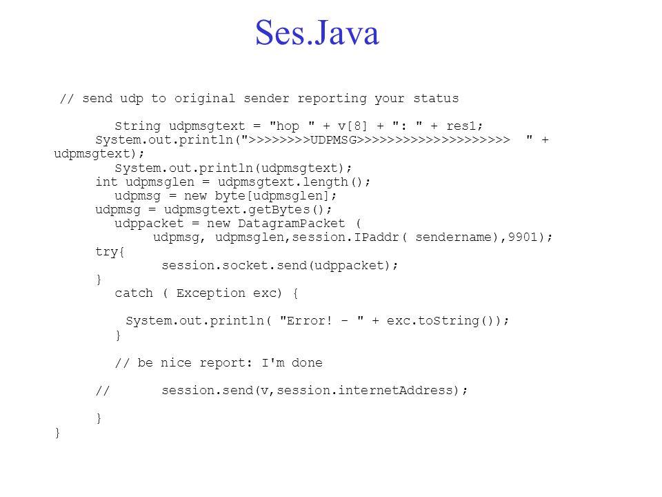 Ses.Java // send udp to original sender reporting your status String udpmsgtext = hop + v[8] + : + res1; System.out.println( >>>>>>>>UDPMSG>>>>>>>>>>>>>>>>>>>> + udpmsgtext); System.out.println(udpmsgtext); int udpmsglen = udpmsgtext.length(); udpmsg = new byte[udpmsglen]; udpmsg = udpmsgtext.getBytes(); udppacket = new DatagramPacket ( udpmsg, udpmsglen,session.IPaddr( sendername),9901); try{ session.socket.send(udppacket); } catch ( Exception exc) { System.out.println( Error.