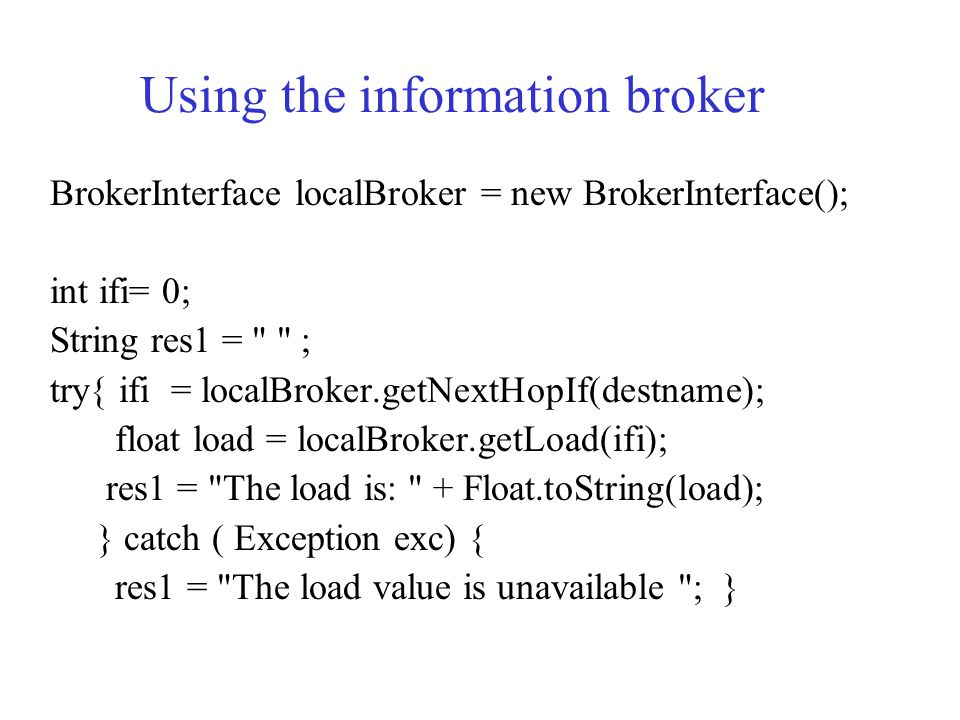Using the information broker BrokerInterface localBroker = new BrokerInterface(); int ifi= 0; String res1 = ; try{ ifi = localBroker.getNextHopIf(destname); float load = localBroker.getLoad(ifi); res1 = The load is: + Float.toString(load); } catch ( Exception exc) { res1 = The load value is unavailable ;}