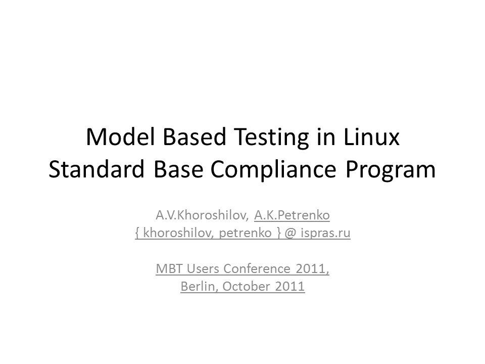 Model Based Testing in Linux Standard Base Compliance Program A.V.Khoroshilov, A.K.Petrenko { khoroshilov, petrenko } @ ispras.ru MBT Users Conference 2011, Berlin, October 2011