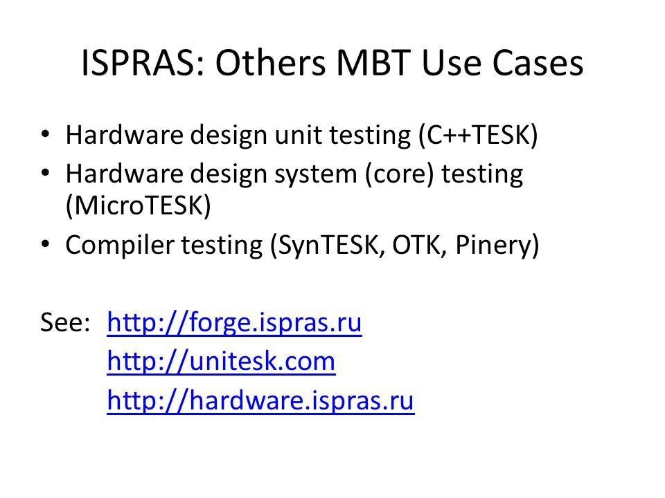 ISPRAS: Others MBT Use Cases Hardware design unit testing (C++TESK) Hardware design system (core) testing (MicroTESK) Compiler testing (SynTESK, OTK, Pinery) See: http://forge.ispras.ruhttp://forge.ispras.ru http://unitesk.com http://hardware.ispras.ru