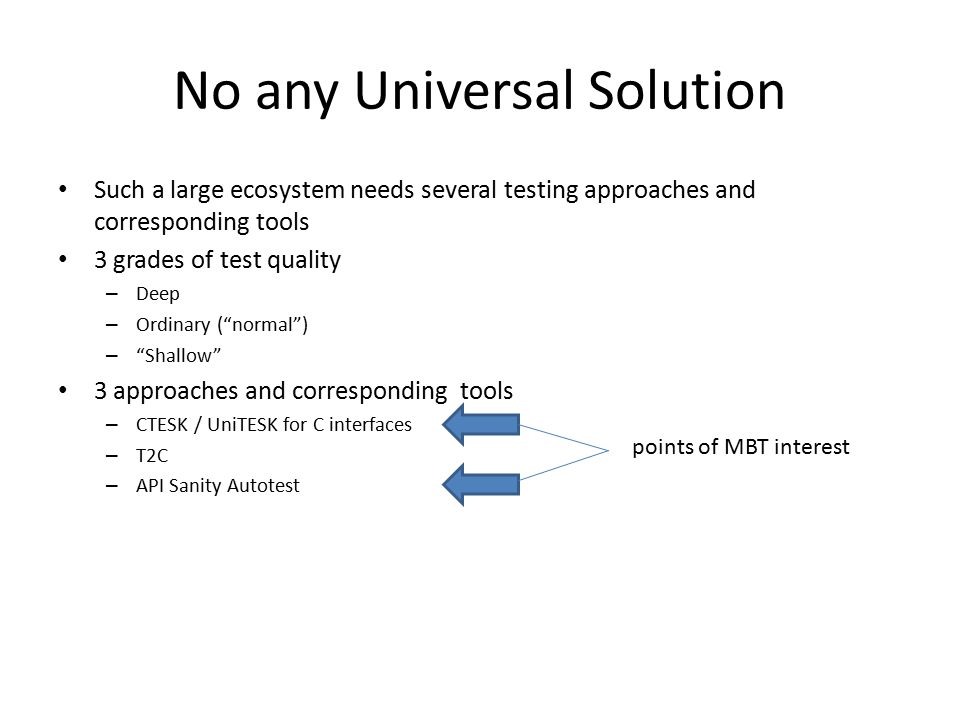 No any Universal Solution Such a large ecosystem needs several testing approaches and corresponding tools 3 grades of test quality – Deep – Ordinary ( normal ) – Shallow 3 approaches and corresponding tools – CTESK / UniTESK for C interfaces – T2C – API Sanity Autotest points of MBT interest