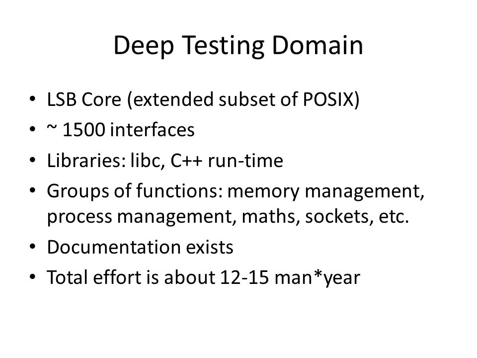 Deep Testing Domain LSB Core (extended subset of POSIX) ~ 1500 interfaces Libraries: libc, C++ run-time Groups of functions: memory management, process management, maths, sockets, etc.