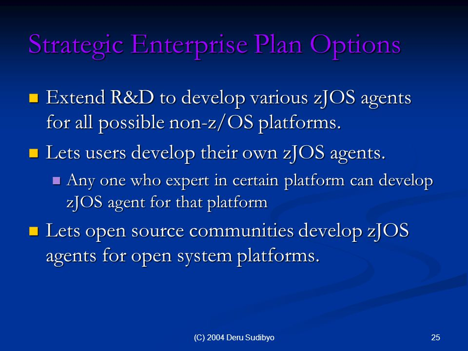 25(C) 2004 Deru Sudibyo Strategic Enterprise Plan Options Extend R&D to develop various zJOS agents for all possible non-z/OS platforms.