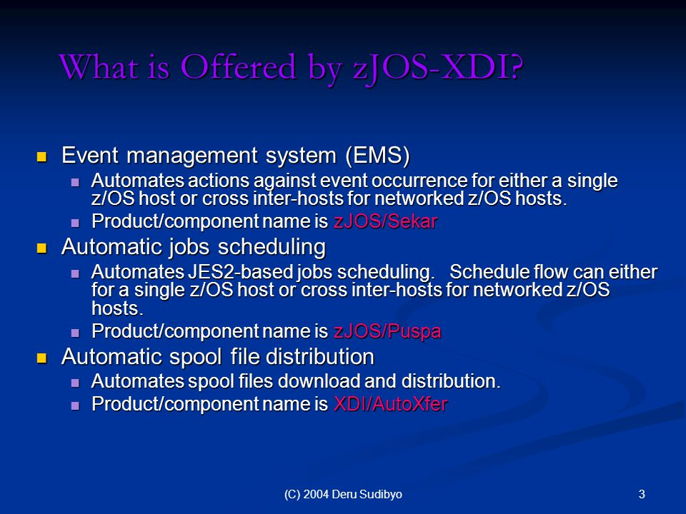 4(C) 2004 Deru Sudibyo zJOS-XDI Technology Run on z/OS or OS/390 platforms with JES2 Provides EMS functions (zJOS/Sekar) Provides jobs scheduling functions (zJOS/Puspa) Support networked-z/OS total automation Provides spool distribution functions (XDI/AutoXfer) zJOS XDI z/OS (mainframe) Event Mgr Scheduler