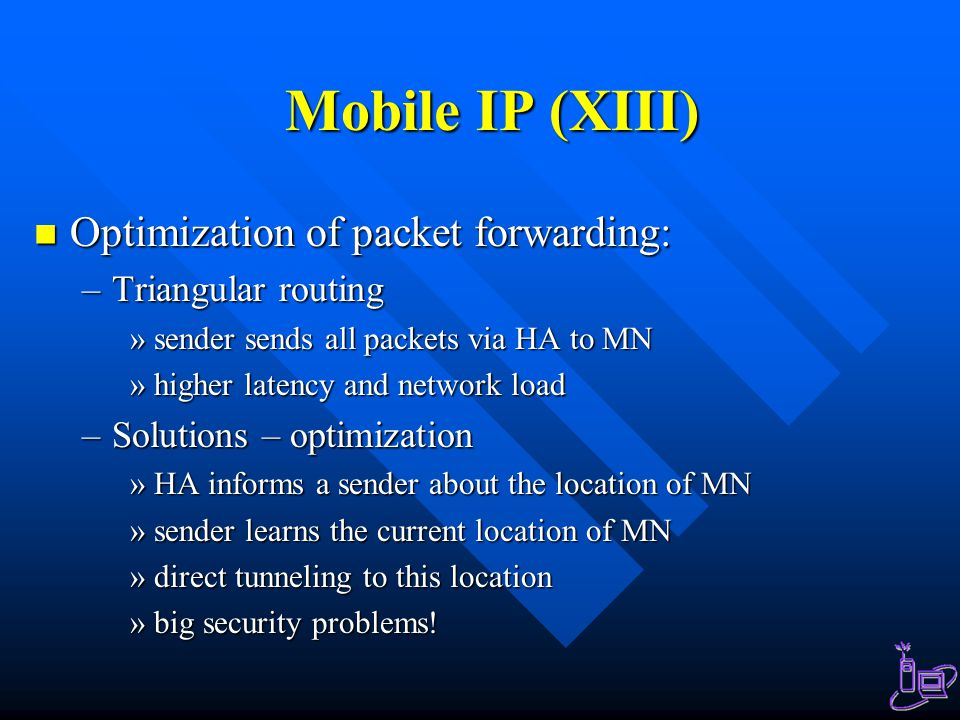 Mobile IP (XIII) Optimization of packet forwarding: Optimization of packet forwarding: –Triangular routing »sender sends all packets via HA to MN »higher latency and network load –Solutions – optimization »HA informs a sender about the location of MN »sender learns the current location of MN »direct tunneling to this location »big security problems!