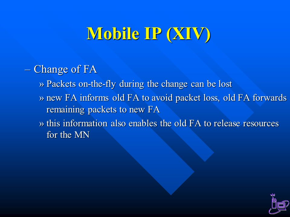 Mobile IP (XIV) –Change of FA »Packets on-the-fly during the change can be lost »new FA informs old FA to avoid packet loss, old FA forwards remaining