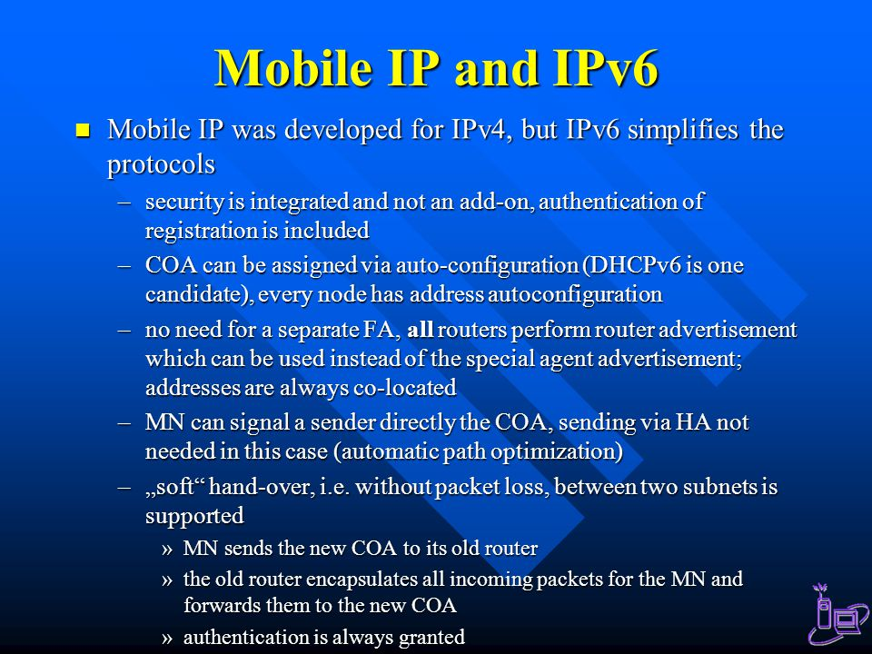 """Mobile IP and IPv6 Mobile IP was developed for IPv4, but IPv6 simplifies the protocols Mobile IP was developed for IPv4, but IPv6 simplifies the protocols –security is integrated and not an add-on, authentication of registration is included –COA can be assigned via auto-configuration (DHCPv6 is one candidate), every node has address autoconfiguration –no need for a separate FA, all routers perform router advertisement which can be used instead of the special agent advertisement; addresses are always co-located –MN can signal a sender directly the COA, sending via HA not needed in this case (automatic path optimization) –""""soft hand-over, i.e."""