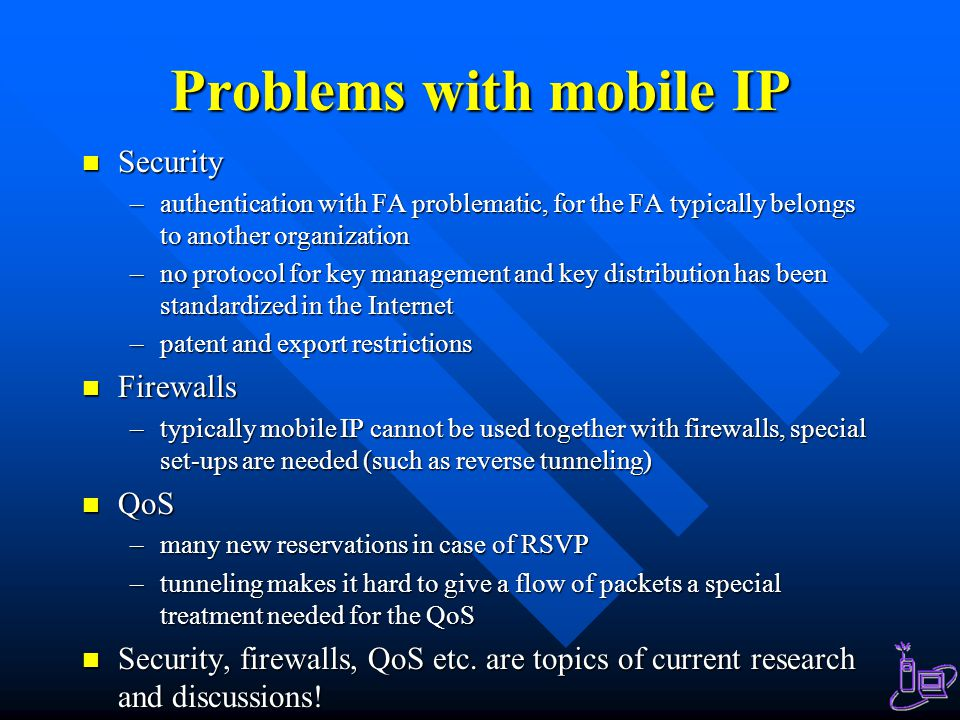 Problems with mobile IP Security Security –authentication with FA problematic, for the FA typically belongs to another organization –no protocol for key management and key distribution has been standardized in the Internet –patent and export restrictions Firewalls Firewalls –typically mobile IP cannot be used together with firewalls, special set-ups are needed (such as reverse tunneling) QoS QoS –many new reservations in case of RSVP –tunneling makes it hard to give a flow of packets a special treatment needed for the QoS Security, firewalls, QoS etc.
