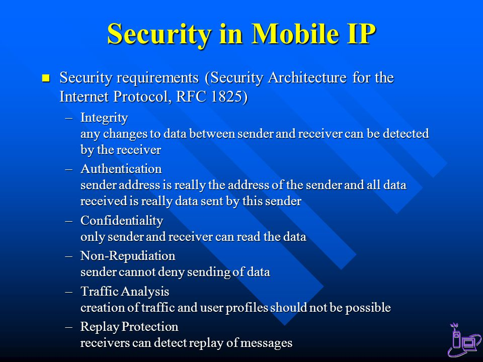 Security in Mobile IP Security requirements (Security Architecture for the Internet Protocol, RFC 1825) Security requirements (Security Architecture for the Internet Protocol, RFC 1825) –Integrity any changes to data between sender and receiver can be detected by the receiver –Authentication sender address is really the address of the sender and all data received is really data sent by this sender –Confidentiality only sender and receiver can read the data –Non-Repudiation sender cannot deny sending of data –Traffic Analysis creation of traffic and user profiles should not be possible –Replay Protection receivers can detect replay of messages