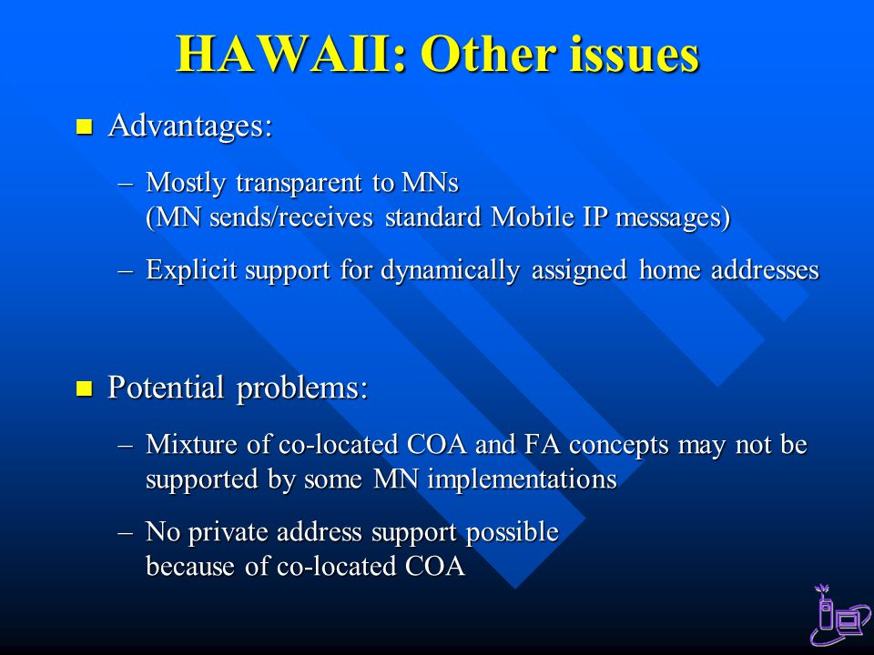 HAWAII: Other issues Advantages: Advantages: –Mostly transparent to MNs (MN sends/receives standard Mobile IP messages) –Explicit support for dynamica