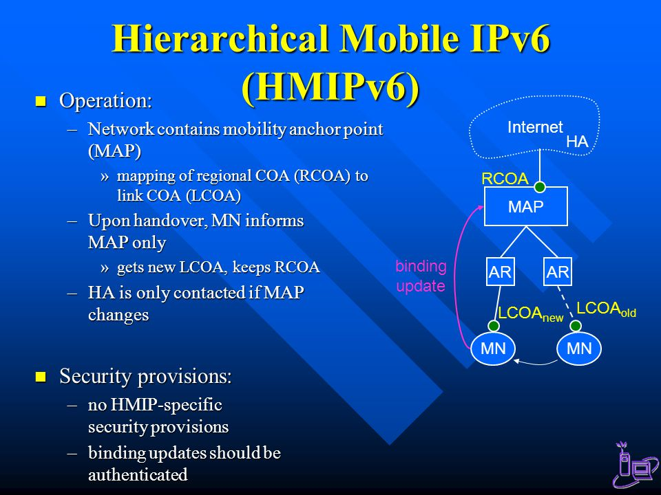 Hierarchical Mobile IPv6 (HMIPv6) Operation: Operation: –Network contains mobility anchor point (MAP) »mapping of regional COA (RCOA) to link COA (LCO