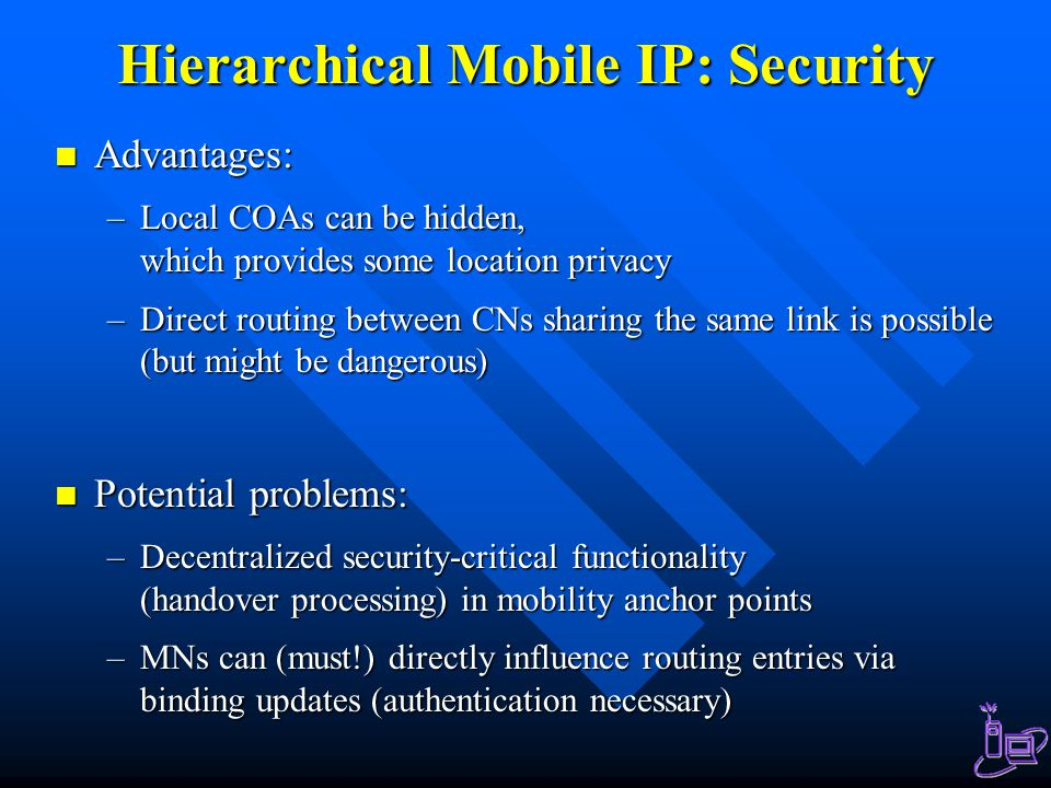 Hierarchical Mobile IP: Security Advantages: Advantages: –Local COAs can be hidden, which provides some location privacy –Direct routing between CNs sharing the same link is possible (but might be dangerous) Potential problems: Potential problems: –Decentralized security-critical functionality (handover processing) in mobility anchor points –MNs can (must!) directly influence routing entries via binding updates (authentication necessary)