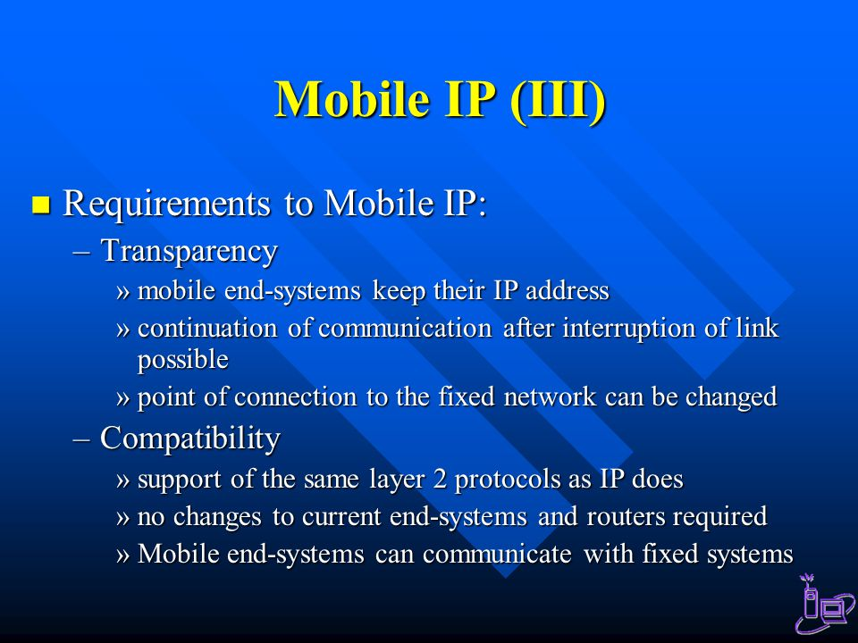 Mobile IP (III) Requirements to Mobile IP: Requirements to Mobile IP: –Transparency »mobile end-systems keep their IP address »continuation of communication after interruption of link possible »point of connection to the fixed network can be changed –Compatibility »support of the same layer 2 protocols as IP does »no changes to current end-systems and routers required »Mobile end-systems can communicate with fixed systems
