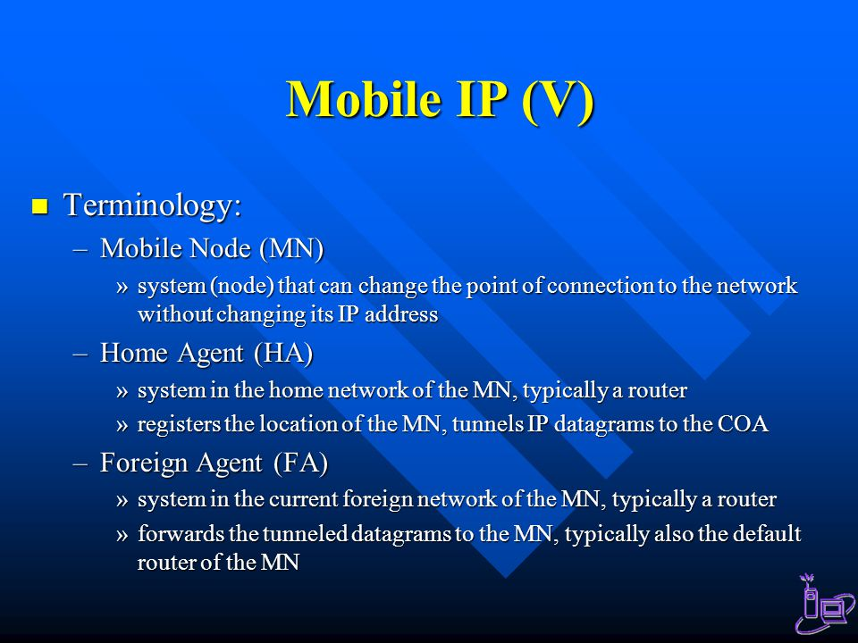 Mobile IP (V) Terminology: Terminology: –Mobile Node (MN) »system (node) that can change the point of connection to the network without changing its I