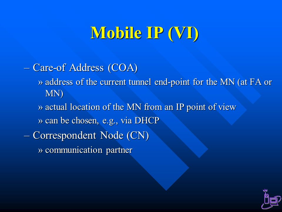 Mobile IP (VI) –Care-of Address (COA) »address of the current tunnel end-point for the MN (at FA or MN) »actual location of the MN from an IP point of view »can be chosen, e.g., via DHCP –Correspondent Node (CN) »communication partner