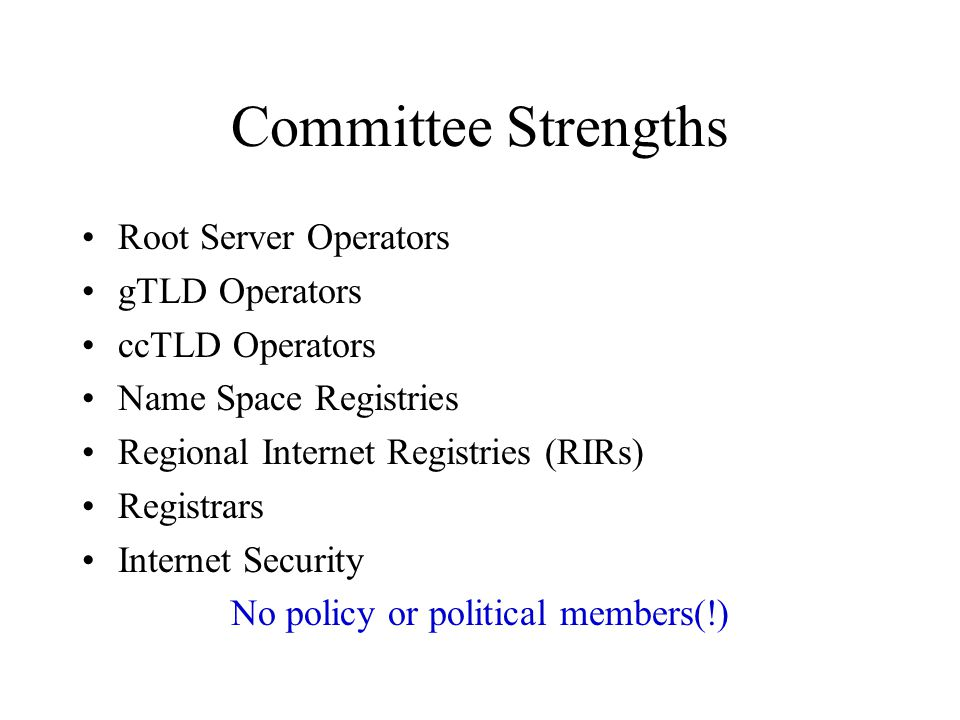 Committee Strengths Root Server Operators gTLD Operators ccTLD Operators Name Space Registries Regional Internet Registries (RIRs) Registrars Internet Security No policy or political members(!)